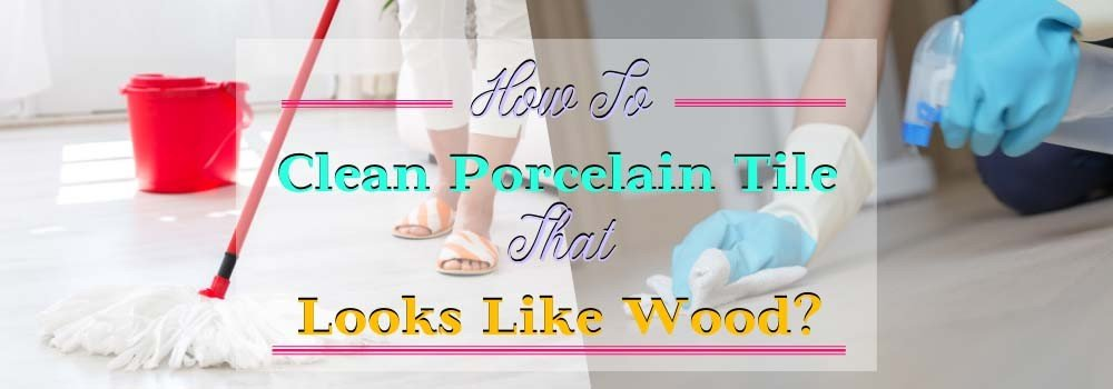 How to Clean Porcelain Tile That Looks Like Wood